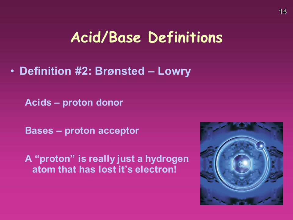 "14 Acid/Base Definitions Definition #2: Brønsted – Lowry Acids – proton donor Bases – proton acceptor A ""proton"" is really just a hydrogen atom that h"