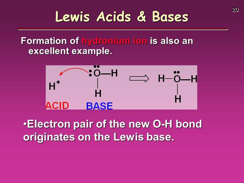 20 Formation of hydronium ion is also an excellent example. Lewis Acids & Bases Electron pair of the new O-H bond originates on the Lewis base.Electro