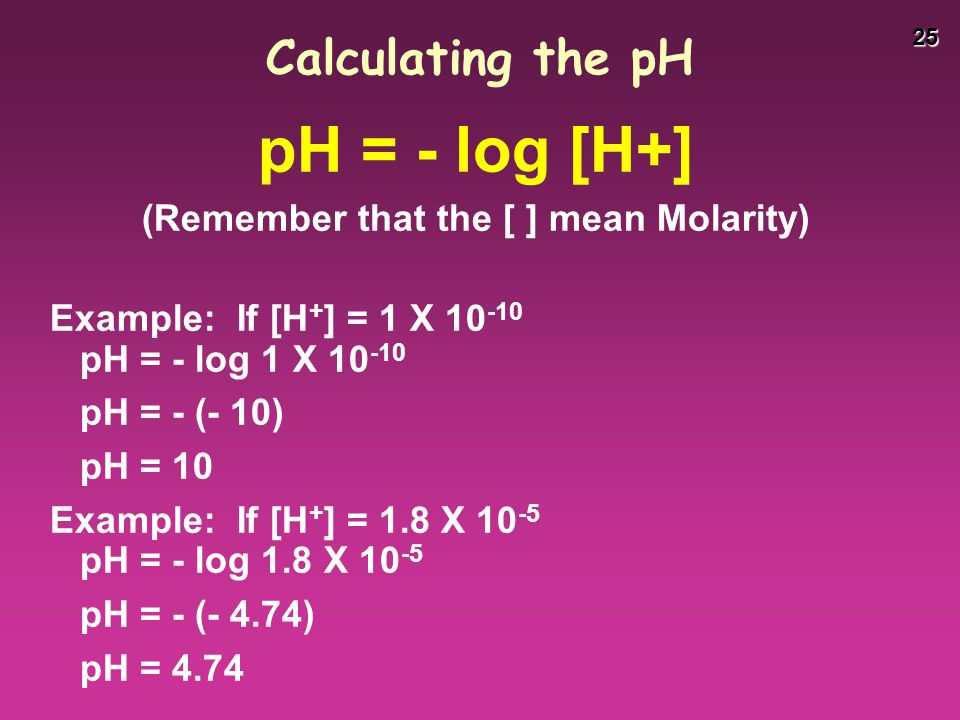 25 Calculating the pH pH = - log [H+] (Remember that the [ ] mean Molarity) Example: If [H + ] = 1 X 10 -10 pH = - log 1 X 10 -10 pH = - (- 10) pH = 1