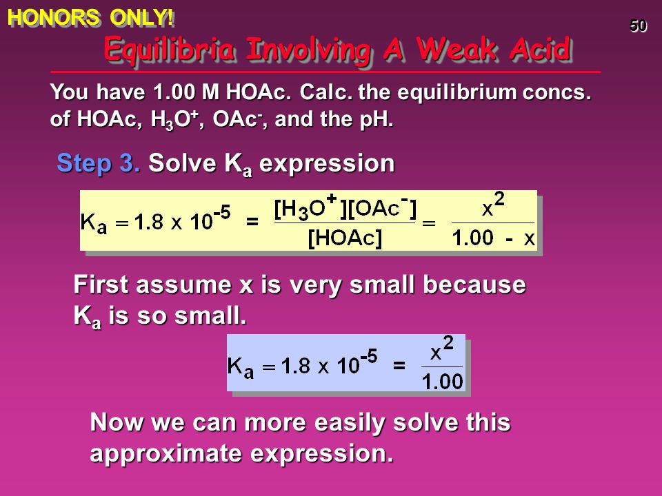 50 Equilibria Involving A Weak Acid Step 3. Solve K a expression You have 1.00 M HOAc. Calc. the equilibrium concs. of HOAc, H 3 O +, OAc -, and the p