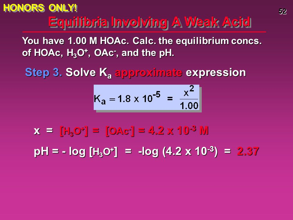 52 Equilibria Involving A Weak Acid Step 3. Solve K a approximate expression You have 1.00 M HOAc. Calc. the equilibrium concs. of HOAc, H 3 O +, OAc