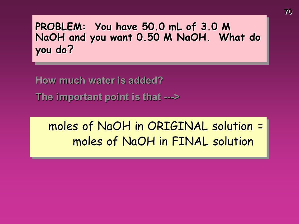 70 PROBLEM: You have 50.0 mL of 3.0 M NaOH and you want 0.50 M NaOH. What do you do ? How much water is added? The important point is that ---> moles