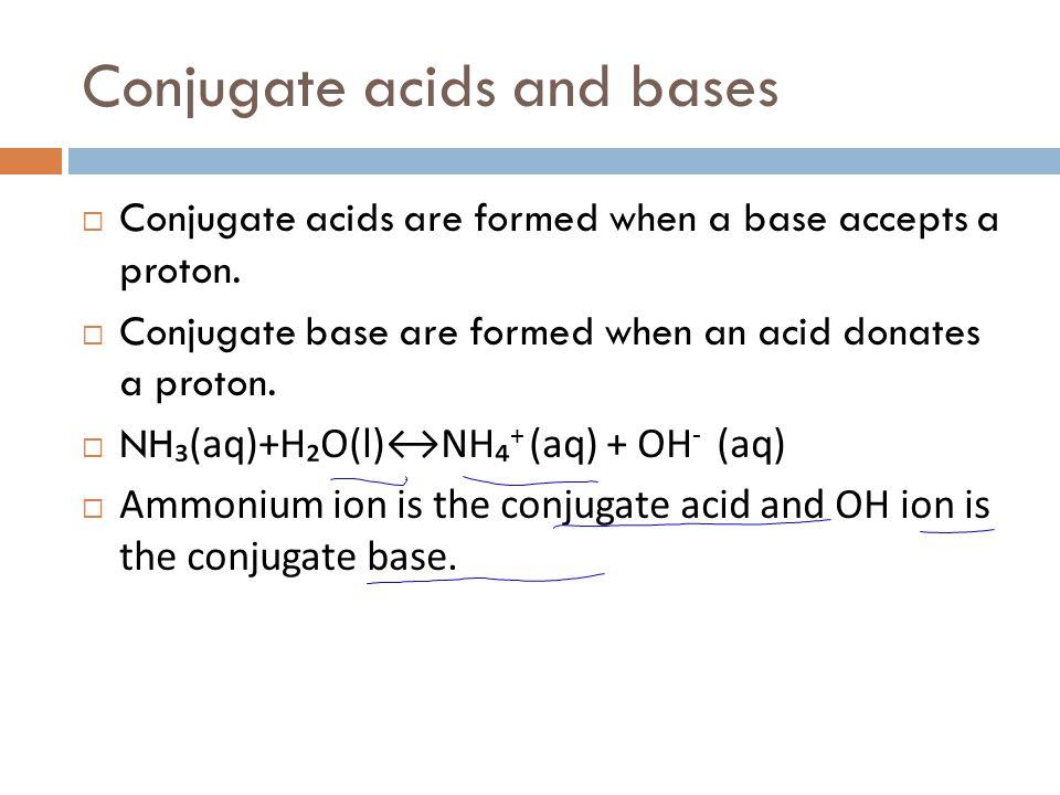 Conjugate acids and bases  Conjugate acids are formed when a base accepts a proton.  Conjugate base are formed when an acid donates a proton.  NH ₃