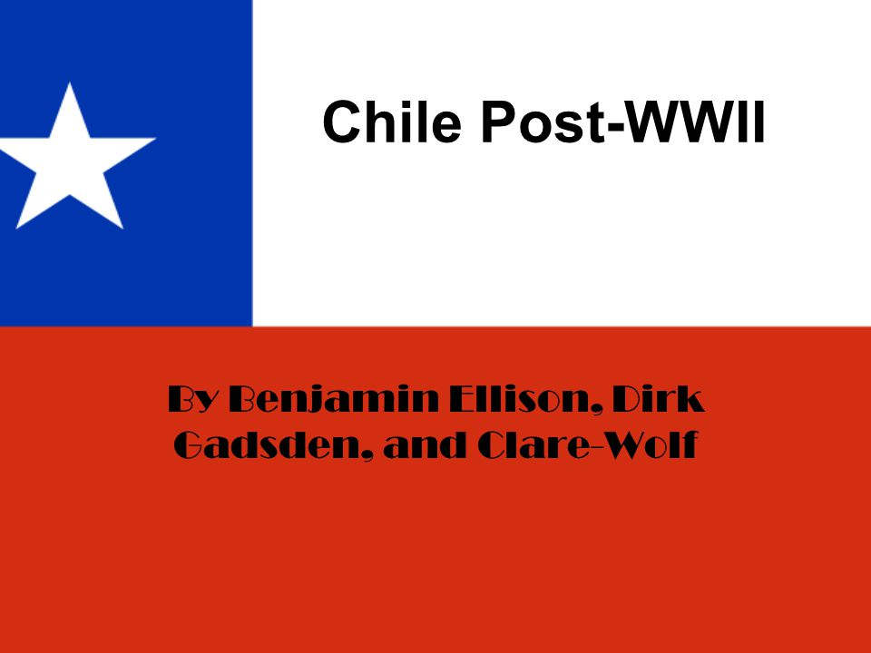 Chile Post-WWII By Benjamin Ellison, Dirk Gadsden, and Clare-Wolf