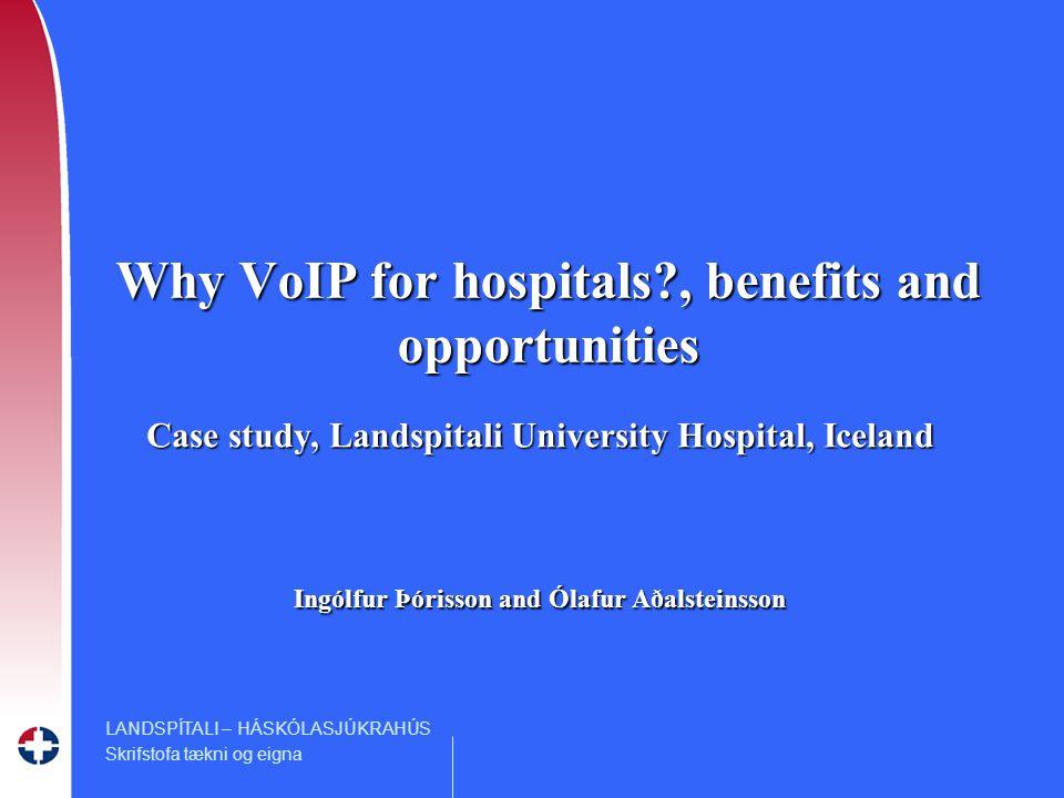 LANDSPÍTALI – HÁSKÓLASJÚKRAHÚS Skrifstofa tækni og eigna Why VoIP for hospitals , benefits and opportunities Case study, Landspitali University Hospital, Iceland Ingólfur Þórisson and Ólafur Aðalsteinsson