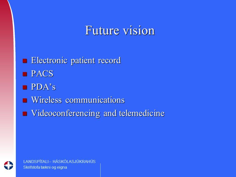 LANDSPÍTALI – HÁSKÓLASJÚKRAHÚS Skrifstofa tækni og eigna Future vision n Electronic patient record n PACS n PDA's n Wireless communications n Videoconferencing and telemedicine