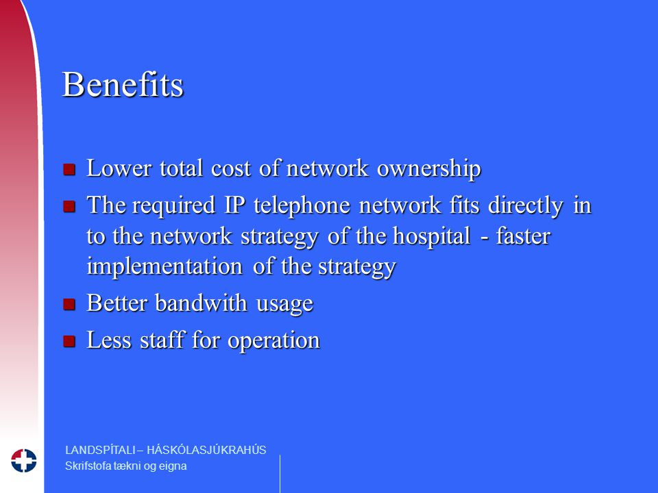 LANDSPÍTALI – HÁSKÓLASJÚKRAHÚS Skrifstofa tækni og eigna Benefits n Lower total cost of network ownership n The required IP telephone network fits directly in to the network strategy of the hospital - faster implementation of the strategy n Better bandwith usage n Less staff for operation