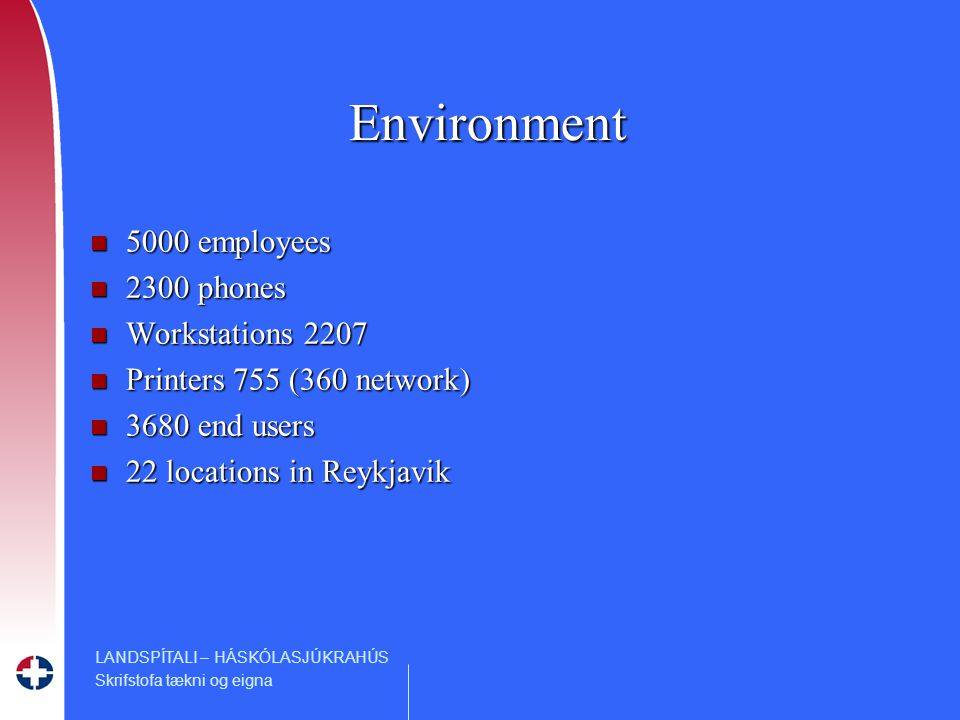 LANDSPÍTALI – HÁSKÓLASJÚKRAHÚS Skrifstofa tækni og eigna Environment n 5000 employees n 2300 phones n Workstations 2207 n Printers 755 (360 network) n 3680 end users n 22 locations in Reykjavik