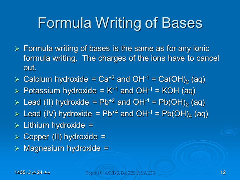 Topic 10: ACIDS, BASES & SALTS Formula Writing of Bases  Formula writing of bases is the same as for any ionic formula writing. The charges of the io