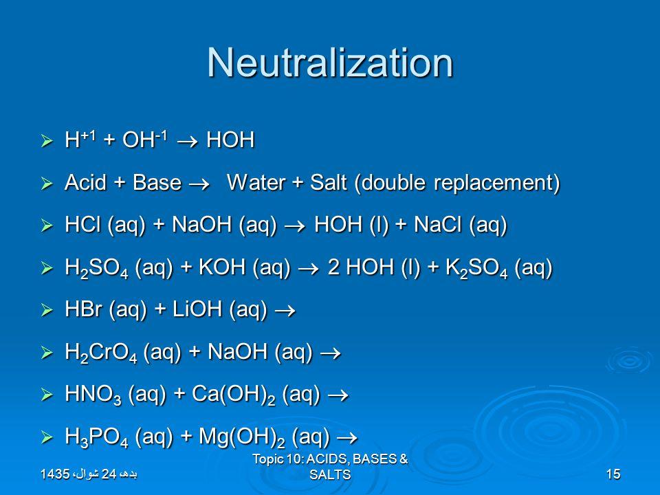 Neutralization  H +1 + OH -1  HOH  Acid + Base  Water + Salt (double replacement)  HCl (aq) + NaOH (aq)  HOH (l) + NaCl (aq)  H 2 SO 4 (aq) + K