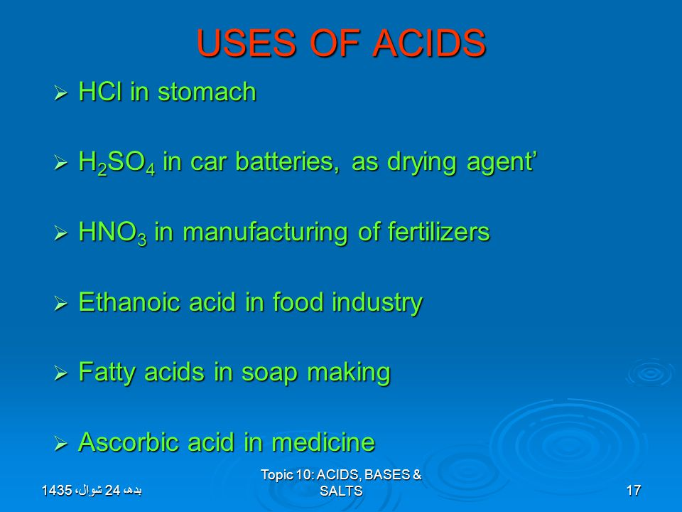 Topic 10: ACIDS, BASES & SALTS17 USES OF ACIDS  HCl in stomach  H 2 SO 4 in car batteries, as drying agent'  HNO 3 in manufacturing of fertilizers