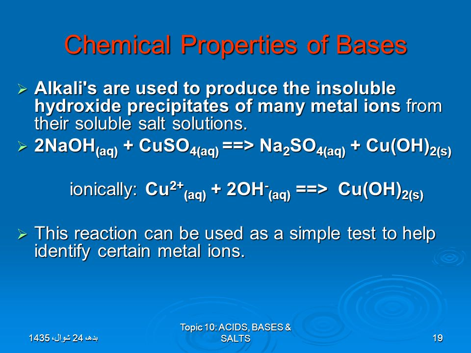 Topic 10: ACIDS, BASES & SALTS19 Chemical Properties of Bases  Alkali's are used to produce the insoluble hydroxide precipitates of many metal ions f