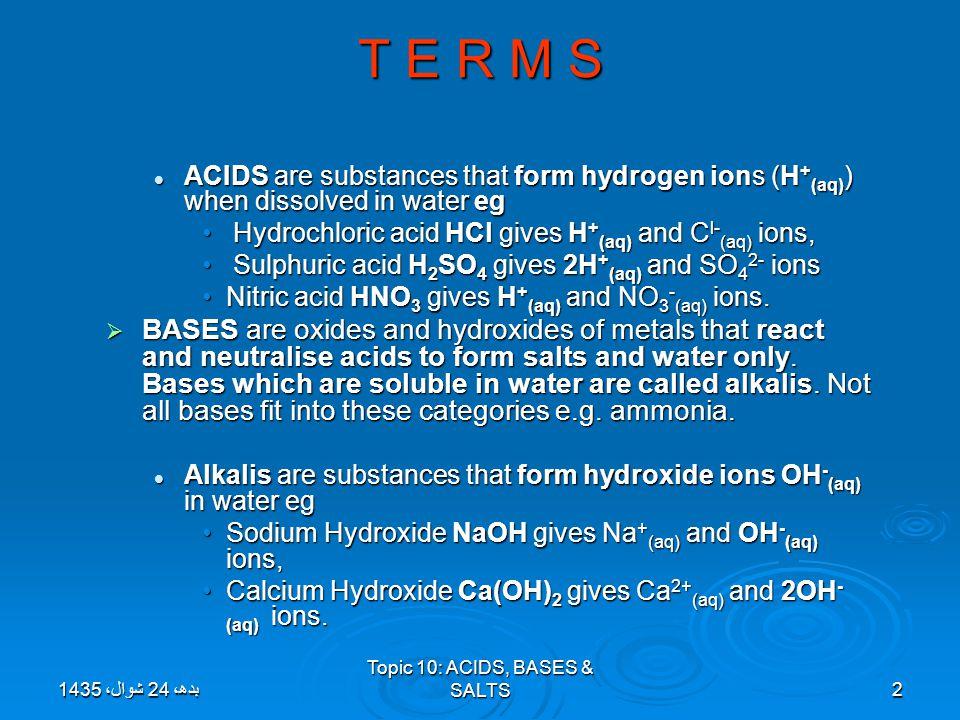 Topic 10: ACIDS, BASES & SALTS2 T E R M S ACIDS are substances that form hydrogen ions (H + (aq) ) when dissolved in water eg ACIDS are substances tha