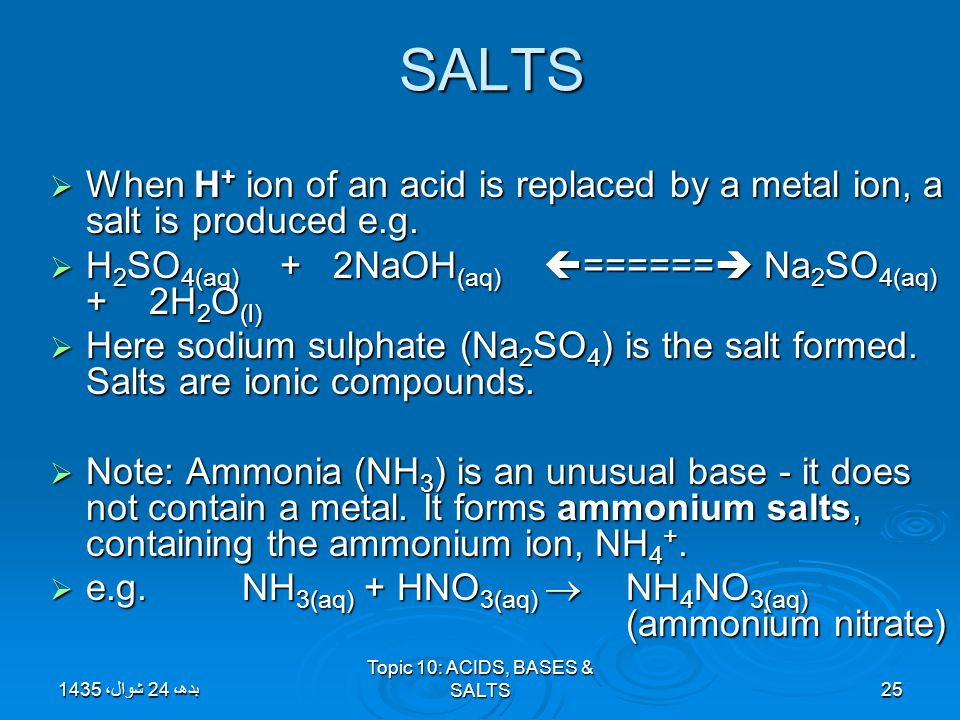 Topic 10: ACIDS, BASES & SALTS25 SALTS  When H + ion of an acid is replaced by a metal ion, a salt is produced e.g.  H 2 SO 4(aq) + 2NaOH (aq)  ===