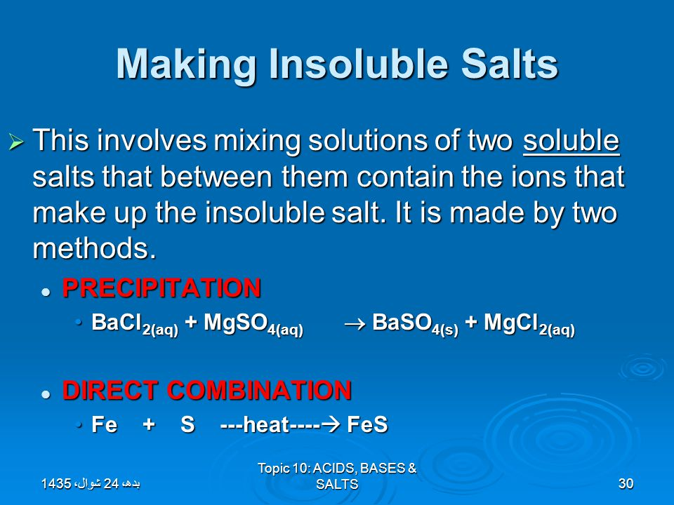 Topic 10: ACIDS, BASES & SALTS30 Making Insoluble Salts  This involves mixing solutions of two soluble salts that between them contain the ions that