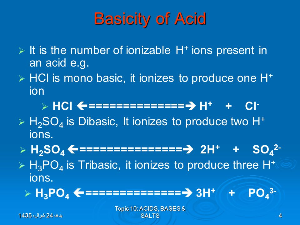 Topic 10: ACIDS, BASES & SALTS4 Basicity of Acid   It is the number of ionizable H + ions present in an acid e.g.   HCl is mono basic, it ionizes