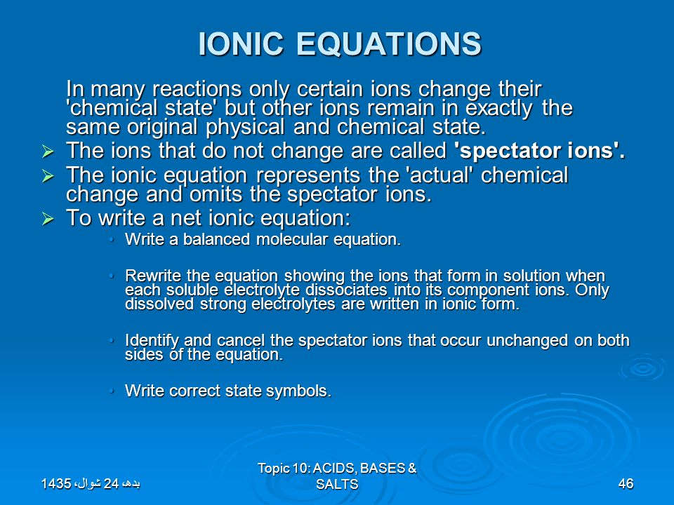 Topic 10: ACIDS, BASES & SALTS46 IONIC EQUATIONS IONIC EQUATIONS In many reactions only certain ions change their 'chemical state' but other ions rema