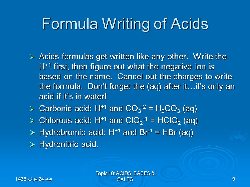 Formula Writing of Acids  Acids formulas get written like any other. Write the H +1 first, then figure out what the negative ion is based on the name