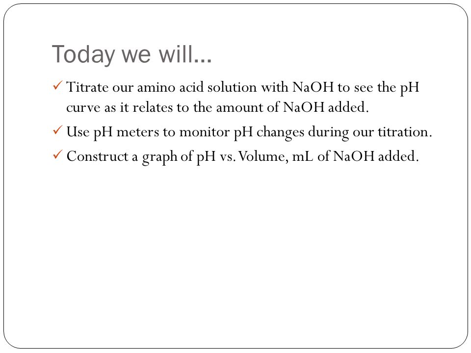 Today we will… Titrate our amino acid solution with NaOH to see the pH curve as it relates to the amount of NaOH added.