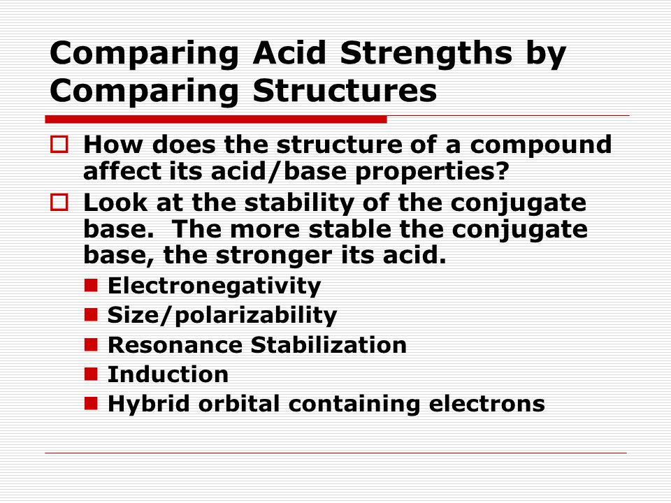 Comparing Acid Strengths by Comparing Structures  How does the structure of a compound affect its acid/base properties?  Look at the stability of th