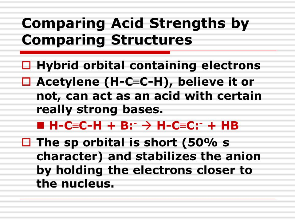 Comparing Acid Strengths by Comparing Structures  Hybrid orbital containing electrons  Acetylene (H-C ≡ C-H), believe it or not, can act as an acid