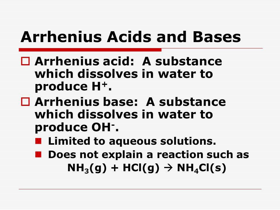 Arrhenius Acids and Bases  Arrhenius acid: A substance which dissolves in water to produce H +.  Arrhenius base: A substance which dissolves in wate