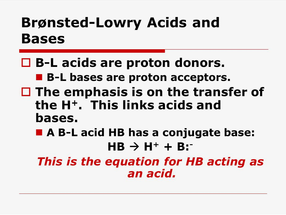 Brønsted-Lowry Acids and Bases  B-L acids are proton donors. B-L bases are proton acceptors.  The emphasis is on the transfer of the H +. This links