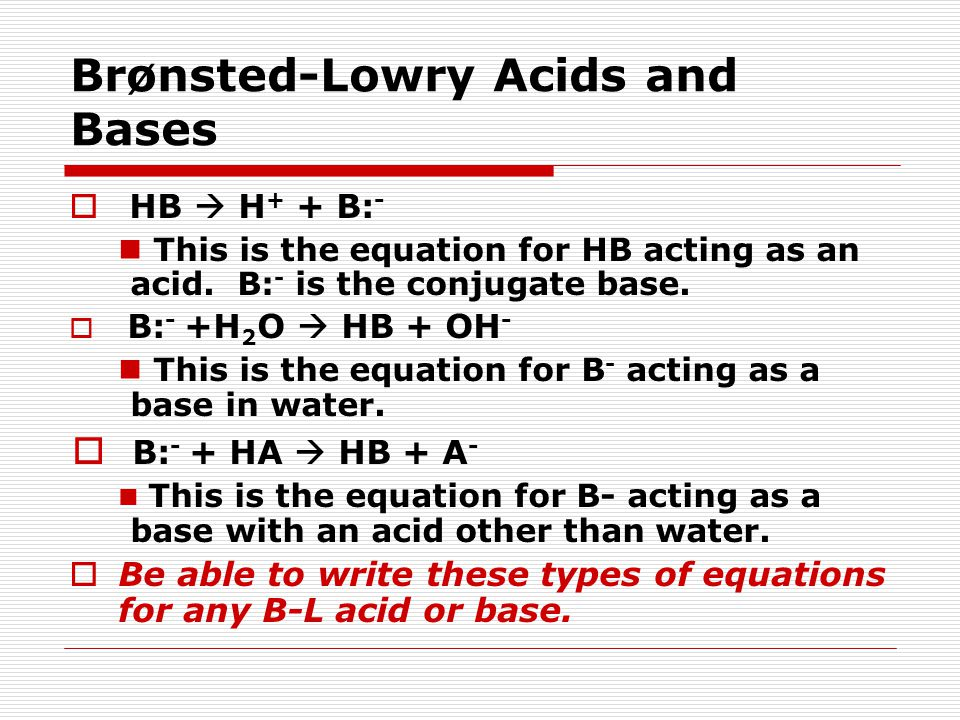 Brønsted-Lowry Acids and Bases  HB  H + + B: - This is the equation for HB acting as an acid. B: - is the conjugate base.  B: - +H 2 O  HB + OH -