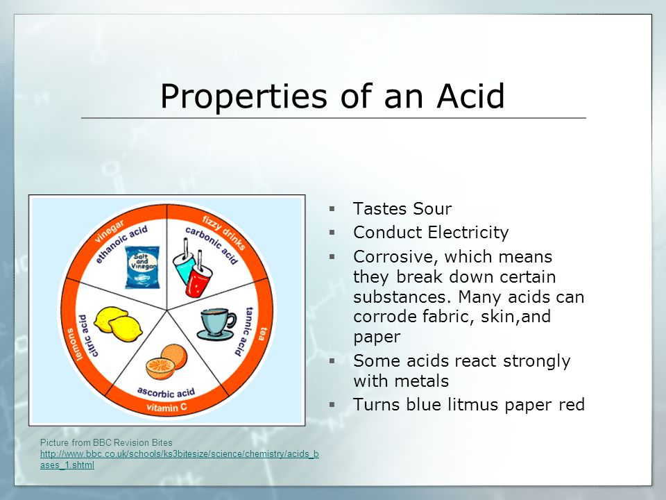 Properties of an Acid  Tastes Sour  Conduct Electricity  Corrosive, which means they break down certain substances. Many acids can corrode fabric,
