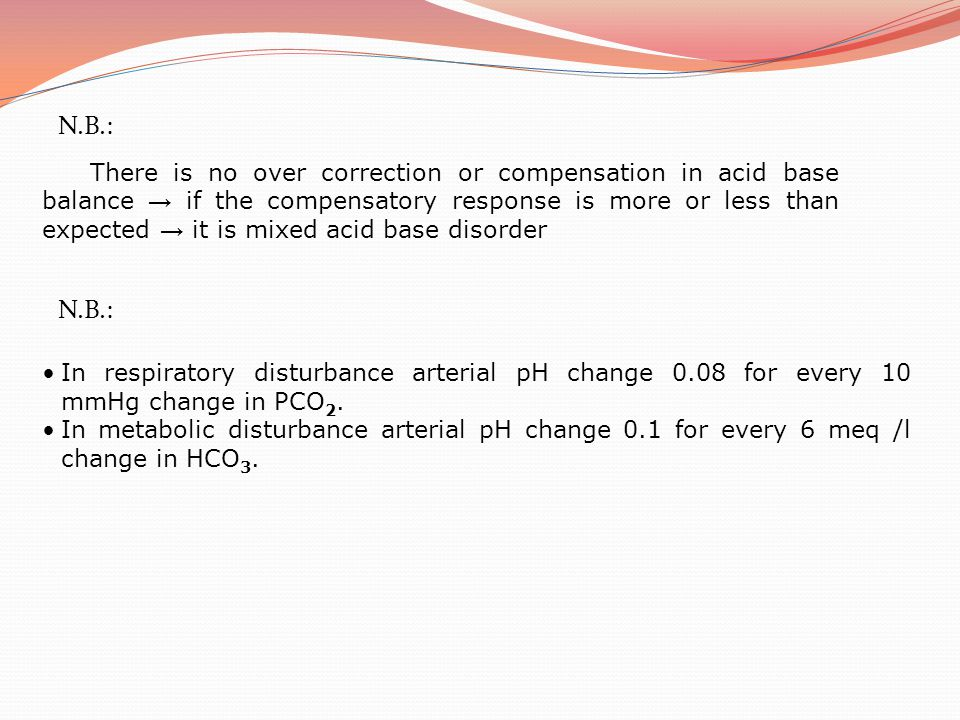 N.B.: There is no over correction or compensation in acid base balance → if the compensatory response is more or less than expected → it is mixed acid
