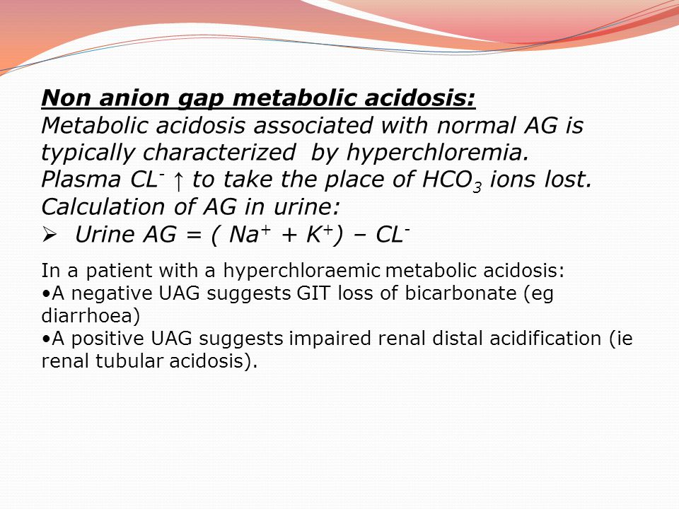 Non anion gap metabolic acidosis: Metabolic acidosis associated with normal AG is typically characterized by hyperchloremia. Plasma CL - ↑ to take the