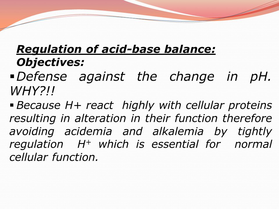 Regulation of acid-base balance: Objectives:  Defense against the change in pH. WHY?!!  Because H+ react highly with cellular proteins resulting in