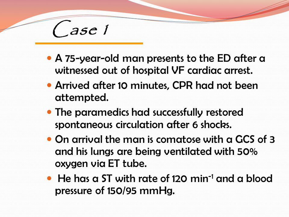 Case 1 A 75-year-old man presents to the ED after a witnessed out of hospital VF cardiac arrest. Arrived after 10 minutes, CPR had not been attempted.