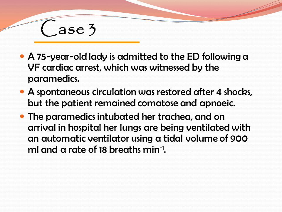 Case 3 A 75-year-old lady is admitted to the ED following a VF cardiac arrest, which was witnessed by the paramedics. A spontaneous circulation was re