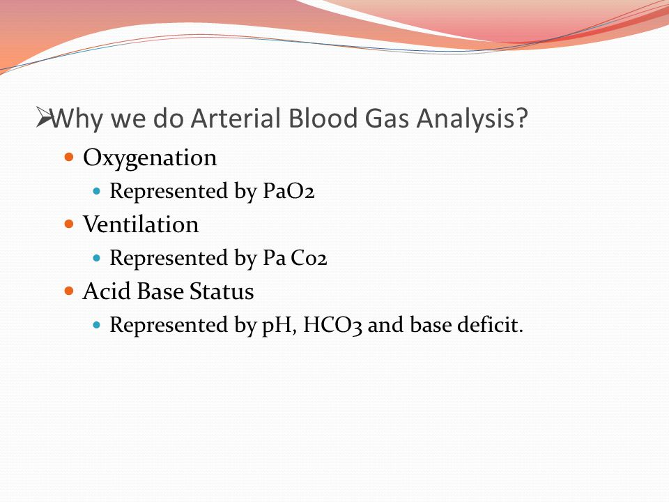  Why we do Arterial Blood Gas Analysis? Oxygenation Represented by PaO2 Ventilation Represented by Pa Co2 Acid Base Status Represented by pH, HCO3 an