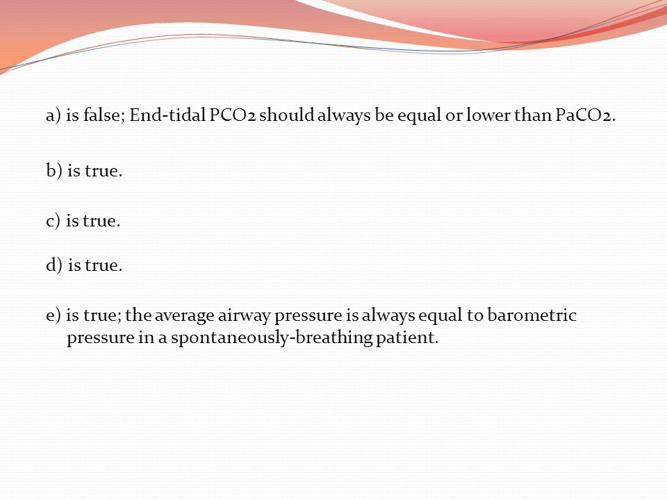 a) is false; End-tidal PCO2 should always be equal or lower than PaCO2. b) is true. c) is true. d) is true. e) is true; the average airway pressure is