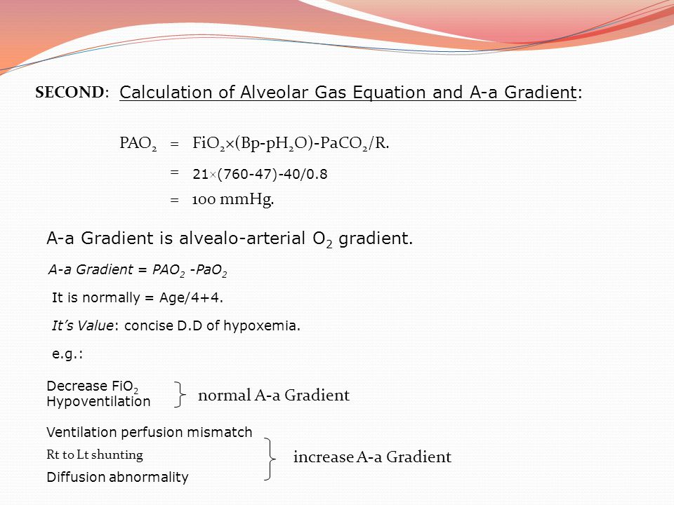 1) Arterial/alveolar ratio(a/A) P aO 2/P AO 2 P AO 2 is calculated by the alveolar air equation: PAO2 = FIO2 (P B – PH2O) – PaCO2/0.8 Normal value for the a/A ratio is 0.8, meaning that 80% of the alveolar oxygen is reaching the arterial system 2) PaO2/ FIO2 ratio Normal ratio is 550 (a person breathing FIO2 of 1.0 at sea level should have a PaO2 of 550 to 600 mmHg) 3) A-a gradient (on 100% oxygen) PAO2 - PaO2 Where PAO2 is calculated by the alveolar air equation previously presented
