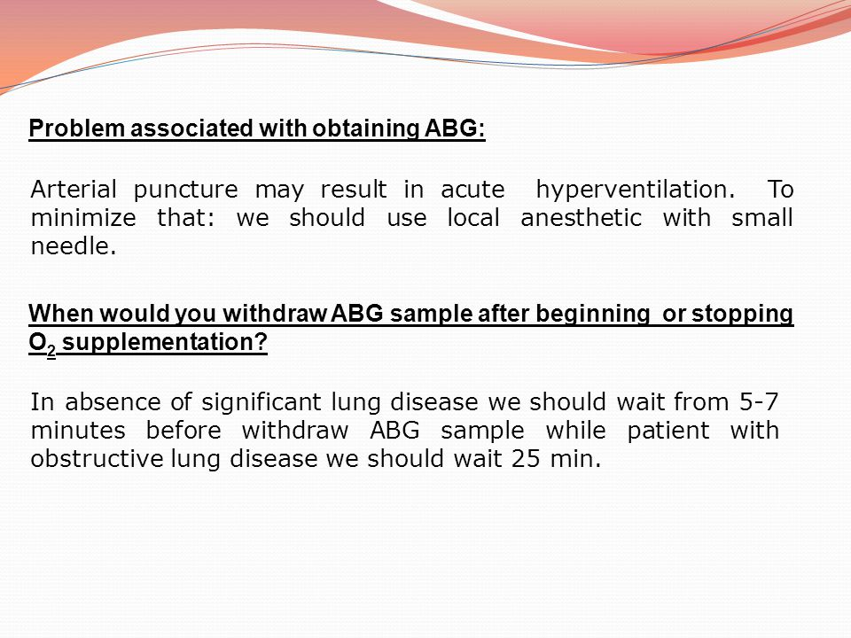 Interpretation of ABG Normal blood gas values: Measurement Arterial bloodMixed venousVenous PH 7.37-7.477.30-7.40 PO 2 80-10035-4030-50 PCO 2 36-4440-50 O 2 saturation >95%60%-80%60%-85% HCO 3 22-26 22-28 Base difference (deficit excess) -2 to 2