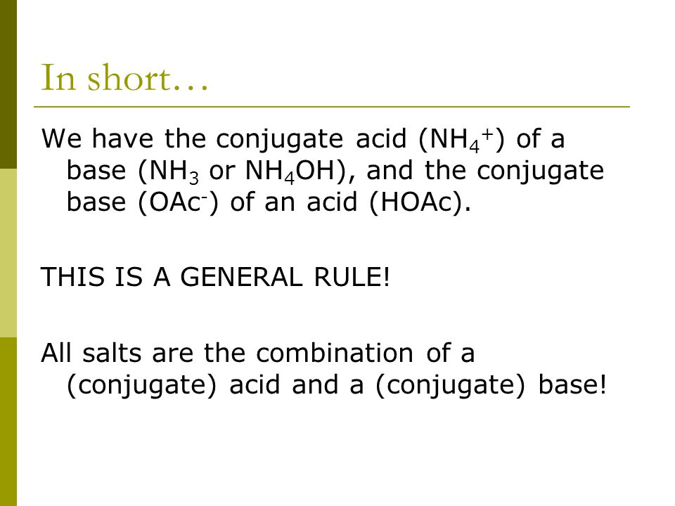 In short… We have the conjugate acid (NH 4 + ) of a base (NH 3 or NH 4 OH), and the conjugate base (OAc - ) of an acid (HOAc). THIS IS A GENERAL RULE!