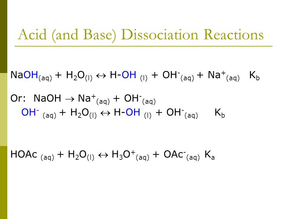 Acid (and Base) Dissociation Reactions NaOH (aq) + H 2 O (l)  H-OH (l) + OH - (aq) + Na + (aq) K b Or: NaOH  Na + (aq) + OH - (aq) OH - (aq) + H 2 O (l)  H-OH (l) + OH - (aq) K b HOAc (aq) + H 2 O (l)  H 3 O + (aq) + OAc - (aq) K a