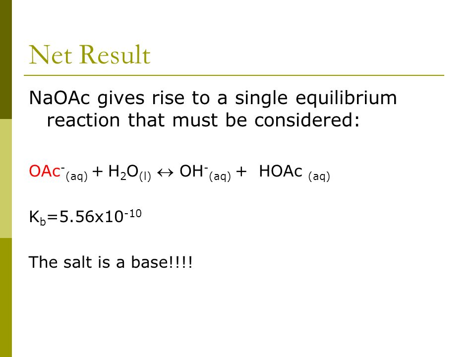 Net Result NaOAc gives rise to a single equilibrium reaction that must be considered: OAc - (aq) + H 2 O (l)  OH - (aq) + HOAc (aq) K b =5.56x10 -10 The salt is a base!!!!