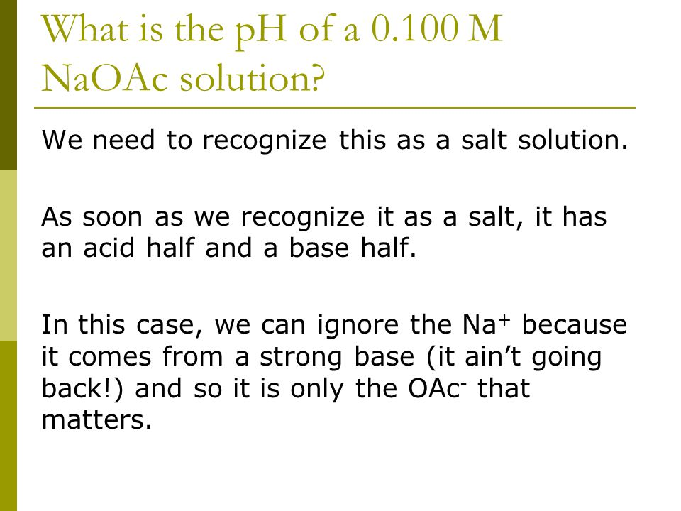 What is the pH of a 0.100 M NaOAc solution. We need to recognize this as a salt solution.