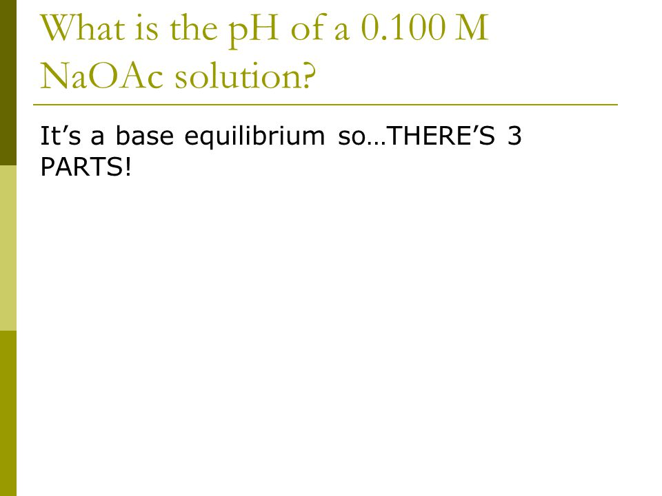 What is the pH of a 0.100 M NaOAc solution It's a base equilibrium so…THERE'S 3 PARTS!