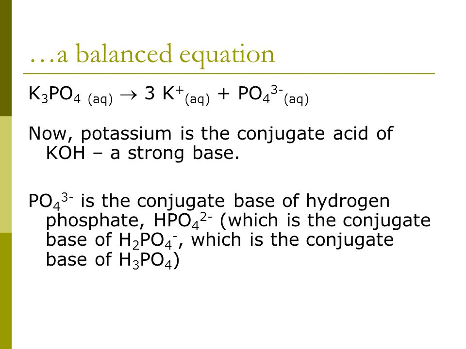 …a balanced equation K 3 PO 4 (aq)  3 K + (aq) + PO 4 3- (aq) Now, potassium is the conjugate acid of KOH – a strong base.