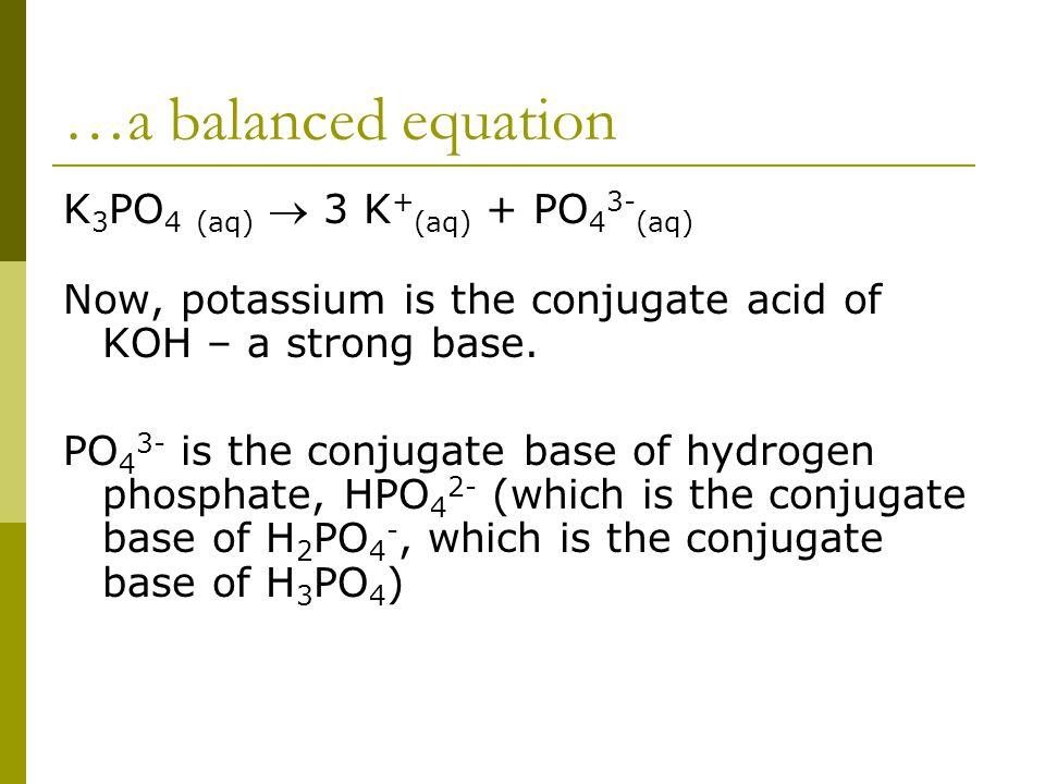 …a balanced equation K 3 PO 4 (aq)  3 K + (aq) + PO 4 3- (aq) Now, potassium is the conjugate acid of KOH – a strong base. PO 4 3- is the conjugate b