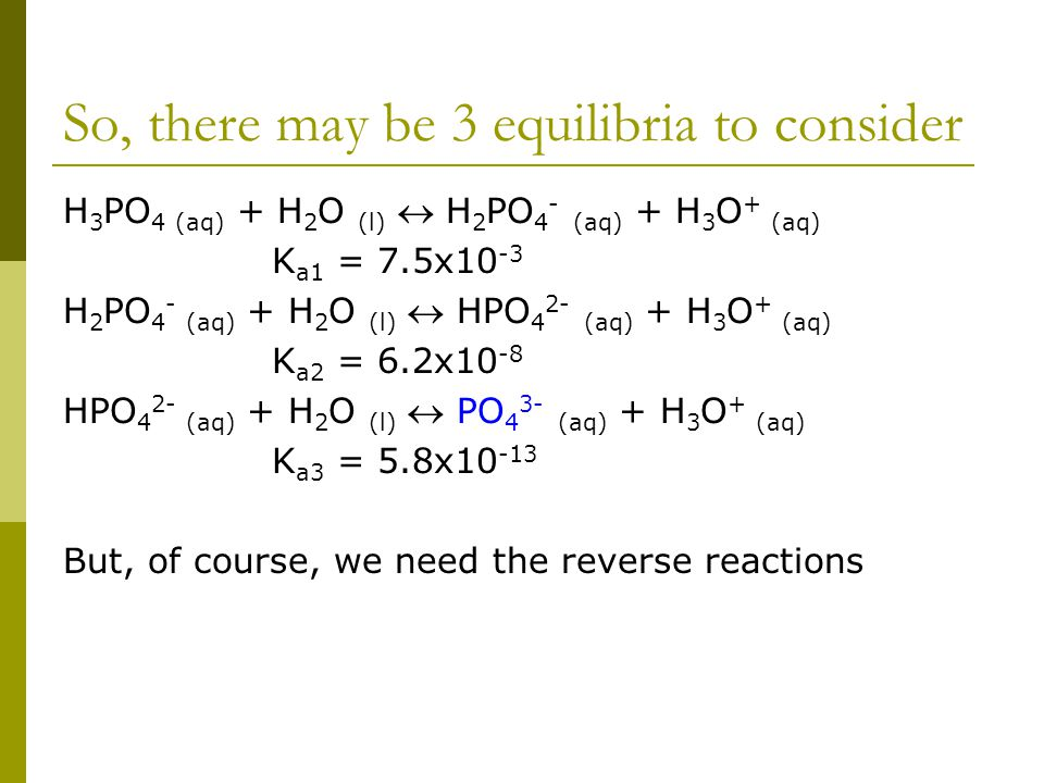 So, there may be 3 equilibria to consider H 3 PO 4 (aq) + H 2 O (l)  H 2 PO 4 - (aq) + H 3 O + (aq) K a1 = 7.5x10 -3 H 2 PO 4 - (aq) + H 2 O (l)  HPO 4 2- (aq) + H 3 O + (aq) K a2 = 6.2x10 -8 HPO 4 2- (aq) + H 2 O (l)  PO 4 3- (aq) + H 3 O + (aq) K a3 = 5.8x10 -13 But, of course, we need the reverse reactions