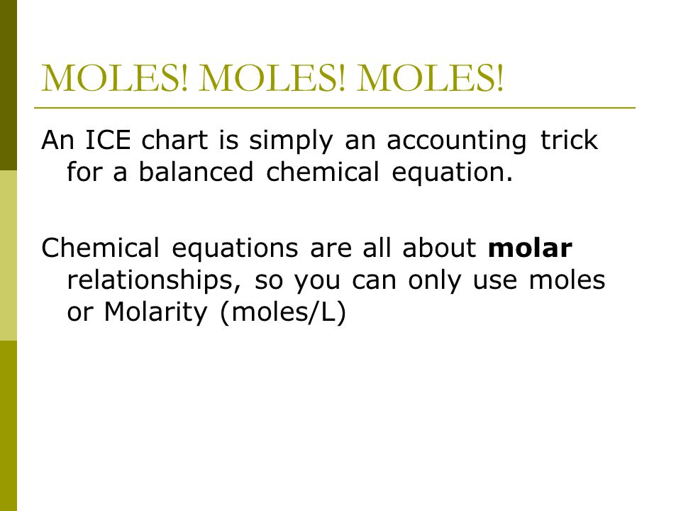MOLES! MOLES! MOLES! An ICE chart is simply an accounting trick for a balanced chemical equation. Chemical equations are all about molar relationships