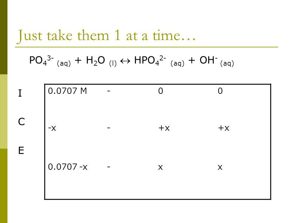 Just take them 1 at a time… PO 4 3- (aq) + H 2 O (l)  HPO 4 2- (aq) + OH - (aq) I C E 0.0707 M-00 -x-+x 0.0707 -x-xx