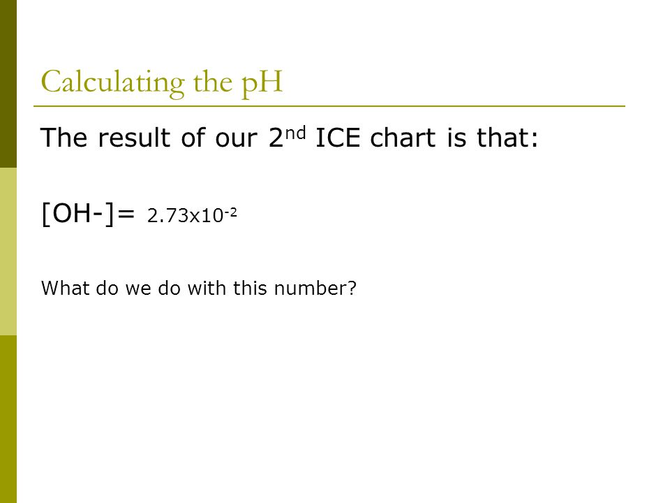 Calculating the pH The result of our 2 nd ICE chart is that: [OH-]= 2.73x10 -2 What do we do with this number?