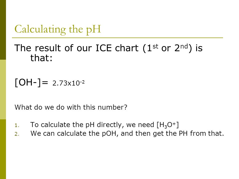 Calculating the pH The result of our ICE chart (1 st or 2 nd ) is that: [OH-]= 2.73x10 -2 What do we do with this number.